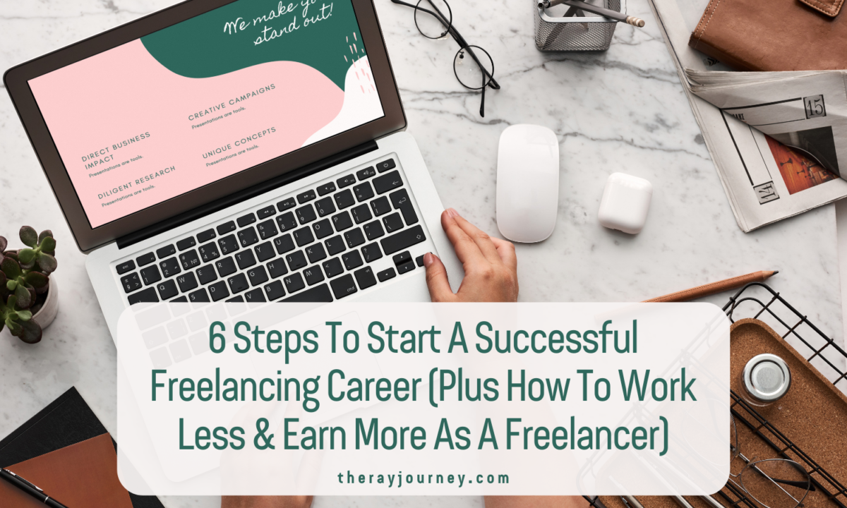 6 Steps To Start A Successful Freelancing Career (Plus How To Work Less And Earn More As A Freelancer)