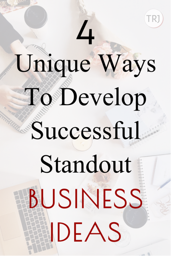 Starting A Business: 4 Unique Ways To Develop Successful Standout Business Ideas